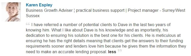 I have referred a number of potential clients to Dave in the last two years of knowing him. What I like about Dave is his knowledge and as importantly, his dedication to ensuring his solution is the best one for his clients. He is meticulous at ensuring he has the right details meaning that clients get the answers to their funding requirements sooner and lenders love him because he gives them the information they need to make an accurate lending proposal.