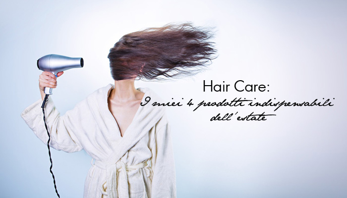 Hair Care: I miei 4 prodotti indispensabili dell'estate