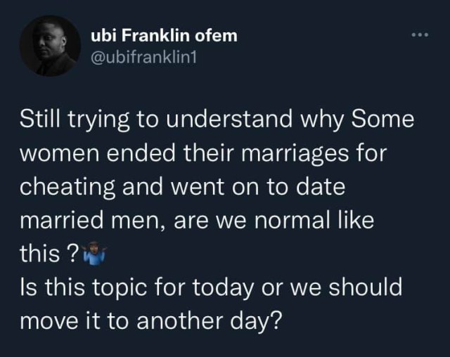 I'm still wondering why some women ended their marriages for cheating and went on to date married men - Ubi Franklin