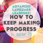 Advanced Language Learners: How to Keep Making Progress (and Notice It)