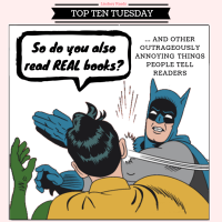 """So Do You Also Read Real Books?"" And Other Outrageously Annoying Things People Tell Readers {Top Ten Tuesday}"
