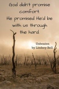 God didn't promise comfort. He promised He'd be with us through the hard. Unbeaten by Lindsey Bell (1)