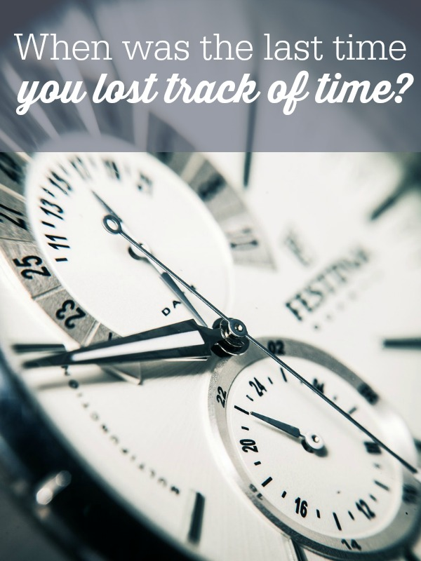When was the last time you lost track of time?