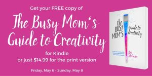 Celebrate Mother's Day with a free copy of The Busy Mom's Guide to Creativity for Kindle