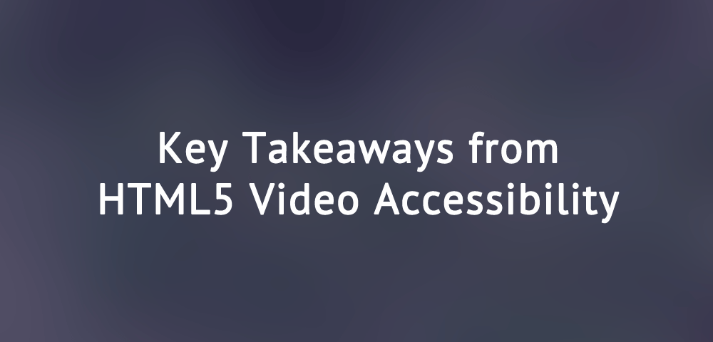 Key takeaways from HTML5 Video Accessibility