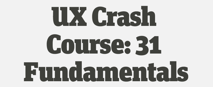 UX Crash Course: 31 Fundamentals