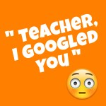 Teacher, I Googled You
