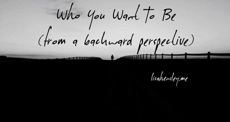 Who You Want To Be (from a backward perspective)