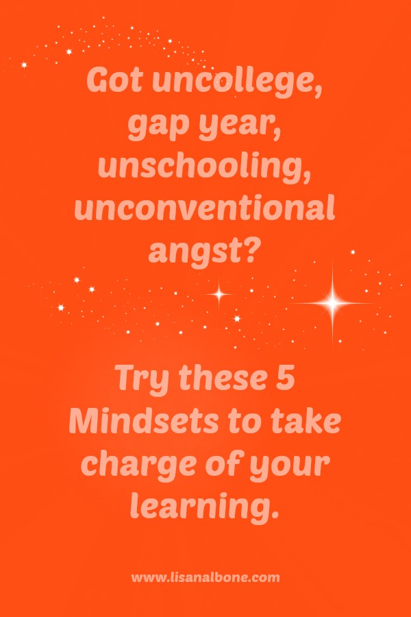 Got UnCollege or Unschooling Angst? Try these 5 Mindsets
