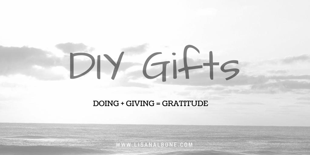 DIY Gifts: Doing + Giving  = Gratitude, Saving the Budget & Making Memories