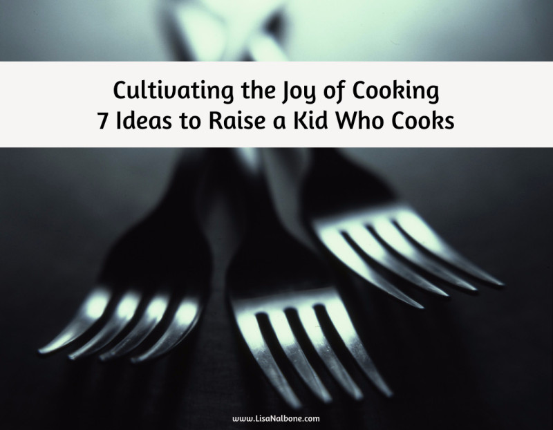 How do you cultivate the joy of cooking? 7 Ideas to Help Raise a Kid that Cooks.