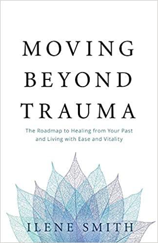 Moving Beyond Trauma by Ilene Smith.