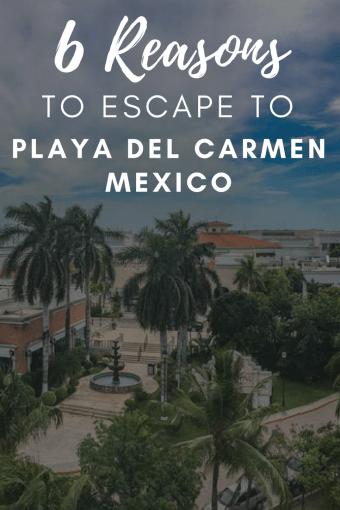 6 Reasons to Escape to Playa del Carmen Mexico