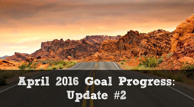 April 2016 Goal Progress: Update #2