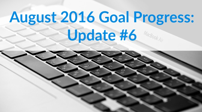 August 2016 Goal Progress: Update #6