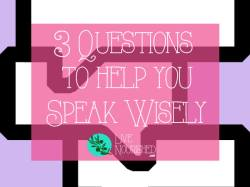 3 Questions to Help You Speak Wisely