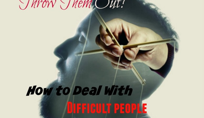 Throw Them Out! How to Deal With Difficult People