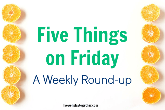 Five on Friday: A Weekly Round-up with Live Well Play Together