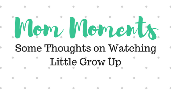 Mom Moments | Some Thoughts on Watching Little Grow Up