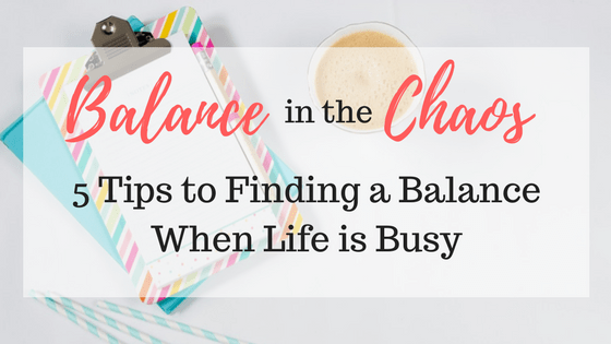 Balance in the Chaos | 5 Tips to Find a Balance When Life is Busy