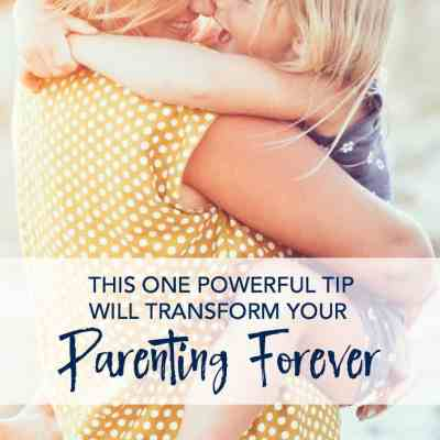 This One Powerful Tip Will Make You a Better Parent & Transform Your Parenting Forever
