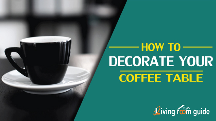 How to Decorate Your Coffee Table