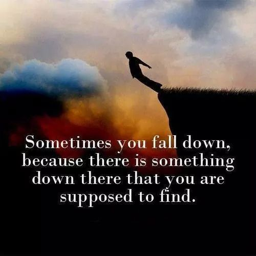 Sometimes you fall down, because there is something down there that you are supposed to find.