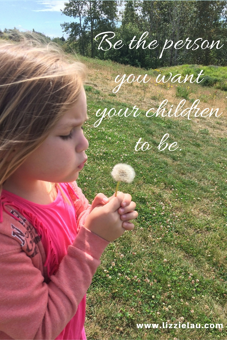 be the person you want your children to be