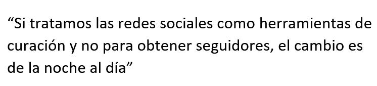 """Cita textual. """"Si tratamos las redes sociales como herramientas de curación y no para obtener seguidores, el cambio es de la noche al día"""""""