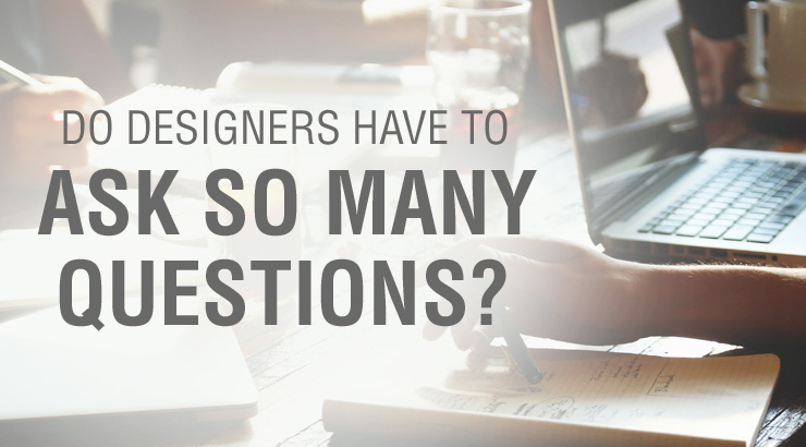 Why do designers ask quetsions?