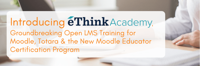 Introducing eThink Academy, Groundbreaking Open LMS Training for Moodle, Totara & the New Moodle Educator Certification Program