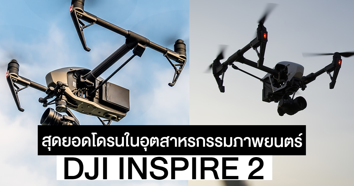 DJI Inspire 2 สุดยอด Drones ในกลุ่มมืออาชีพ ขุมพลังเหนือจินตนาการ