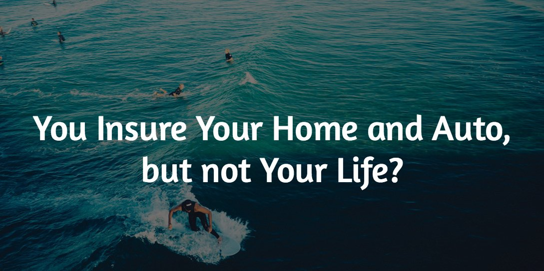 You Insure Your Home and Auto, but not Your Life?