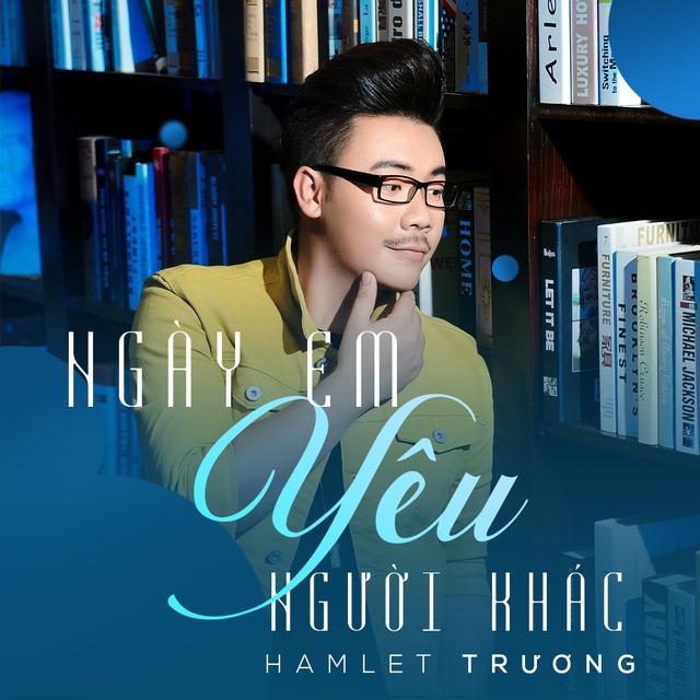 lời bài hát ngày em yêu người khác, ca sĩ Hamlet Trương, nhạc sĩ Huỳnh Quốc Huy