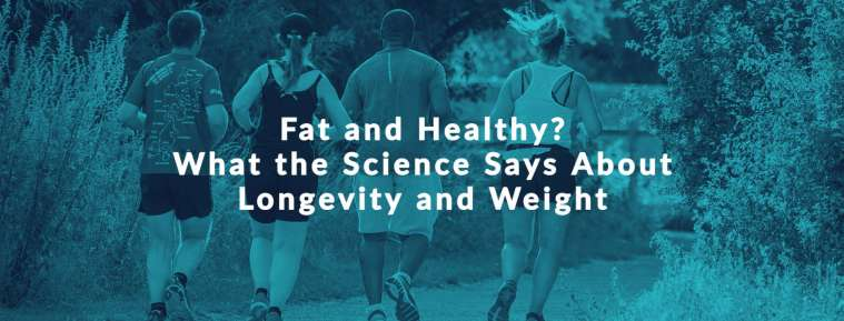 Fat and Healthy?  What the Science Says About Longevity and Weight