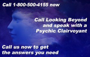 Call 1-800-500-4155 now. Call Looking Beyond and speak with a Psychic Clairvoyant. Call us now to get the answers you need.