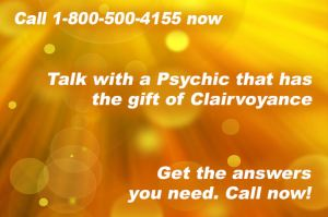 Call 1-800-500-4155 now and talk with a Psychic that has the gift of Clairvoyance. Get the answers you need. Call now!