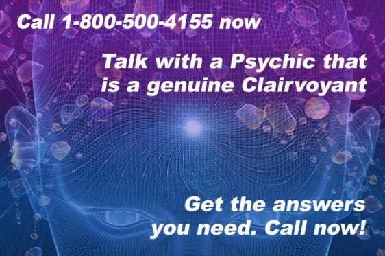 Call 1-800-500-4155 now and talk with a Psychic that is a genuine Clairvoyant. Get the answers you need. Call now!