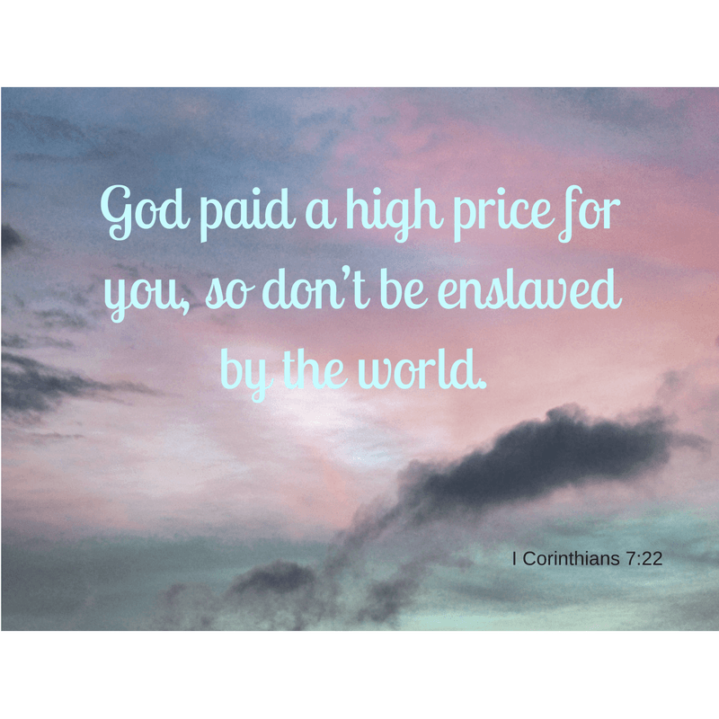 God paid a high price for you, so don't be enslaved by the world.