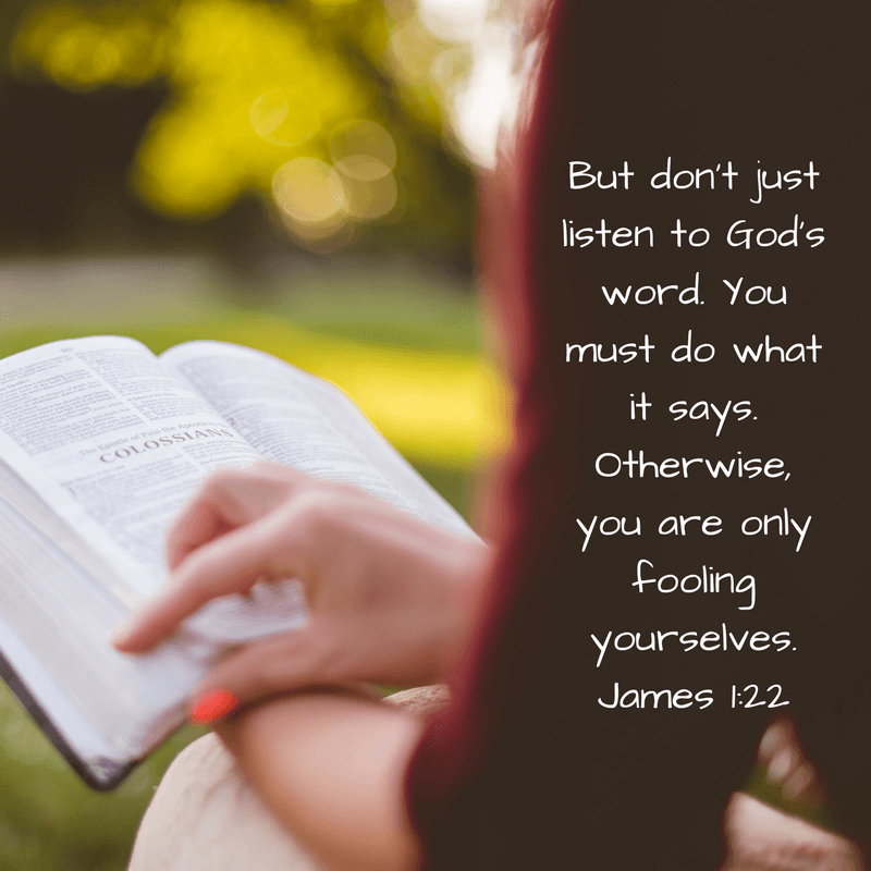 But don't just listen to God's word. You must do what it says. Otherwise, you are only fooling yourselves. James 1:22