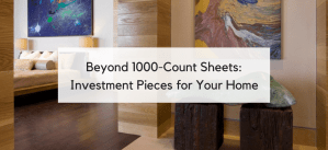 Beyond 1000-Count Sheets: 5 Surprising Investments in Quality You'll Love for Years