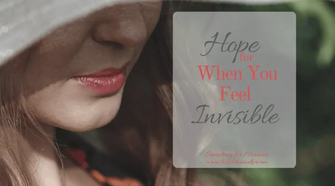 Do you feel invisible? Maybe right now your world is so compicated you feel all alone. Like no one else understands and there you are. Invisible. Can I encourage you to believe there is hope? - Hope for When You Feel Invisible - Lori Schumaker
