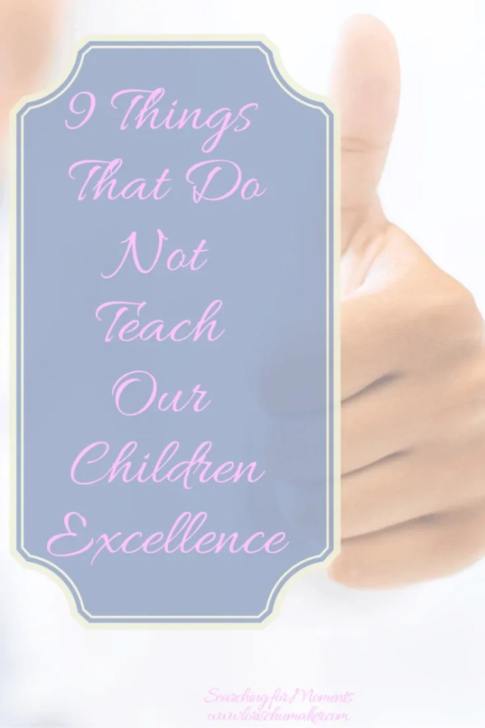 Would you like to teach excellence to your children, but are nervous about turning it into perfectionism? 9 Things That Do Not Teach Our Children Excellence. Lori Schumaker - Searching for Moments