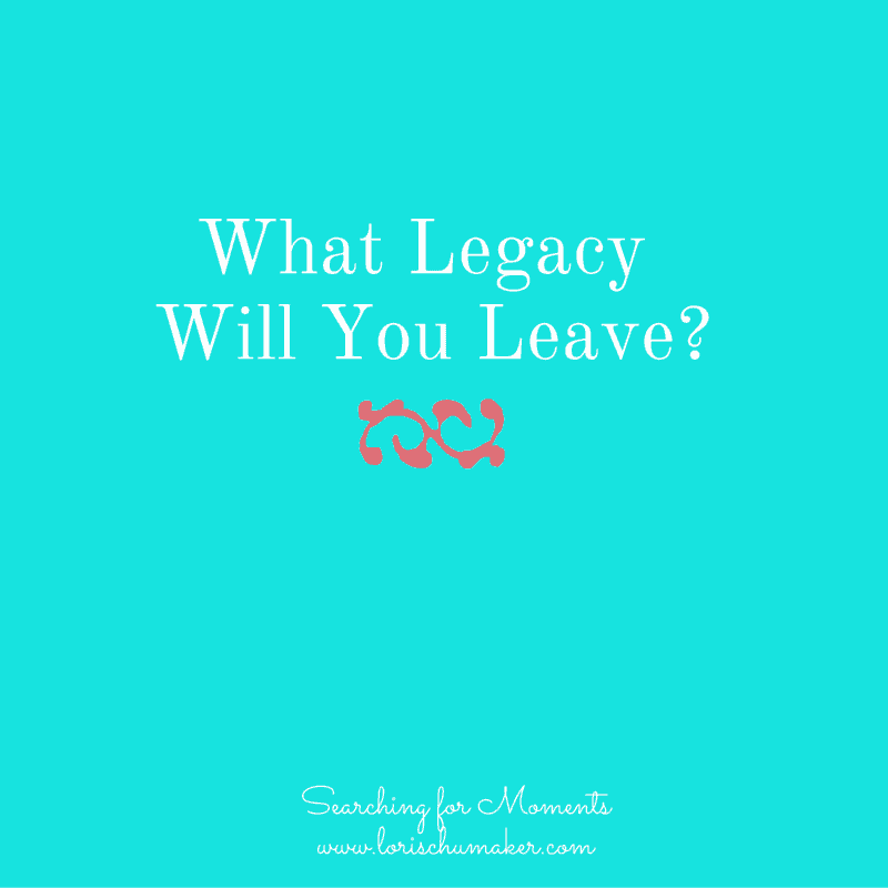 What Legacy Will You Leave - Searching for Moments
