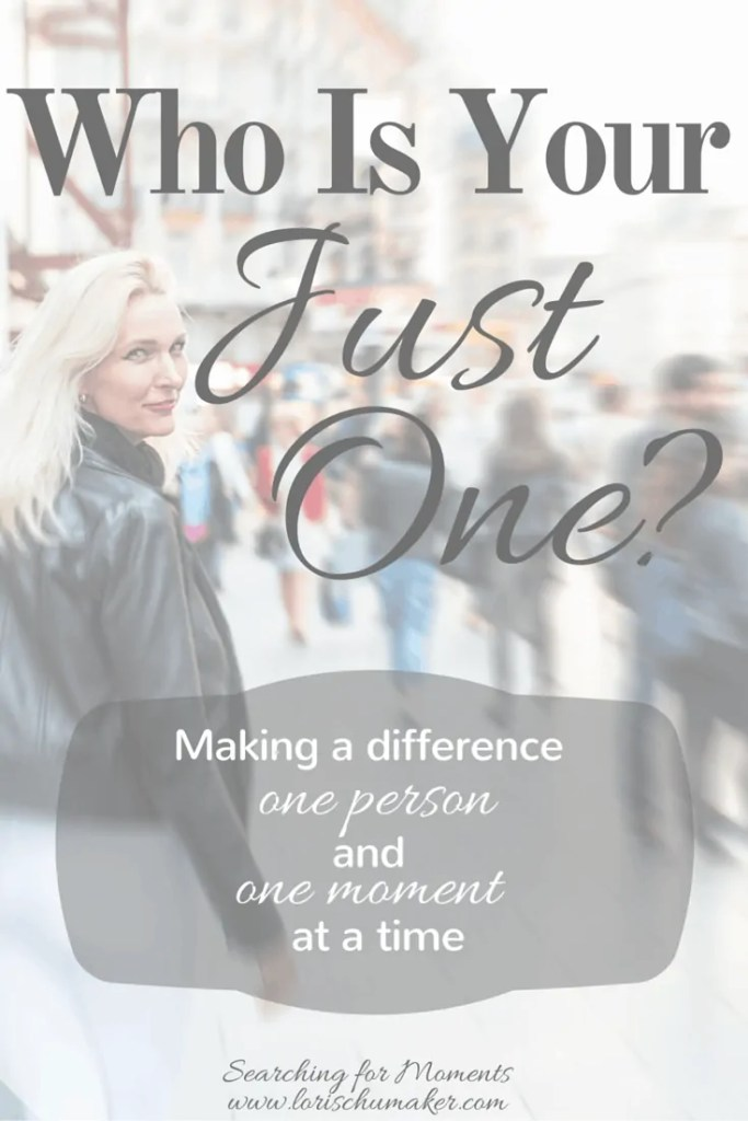 Who Is Your Just One? Making a Difference One Person and One Moment at a Time - Lori Schumaker - Searching for Moments