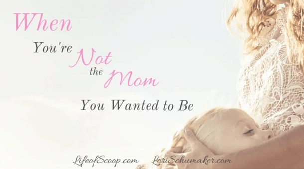Do you love your children, but walk through your days pushing back the sting of insecurity? Wondering why your reality just doesn't match up to who you want to be? When You're Not the Mom You Wanted to Be - Lori Schumaker for Life of Scoop
