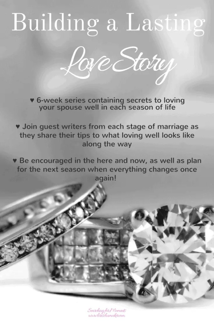 Building a Lasting Love Story - A 6-week series with the secrets to loving your spouse well in each season of marriage. Join guest writers as they share their secrets and truths from each stage of marriage. -Lori Schumaker - Searching for Moments