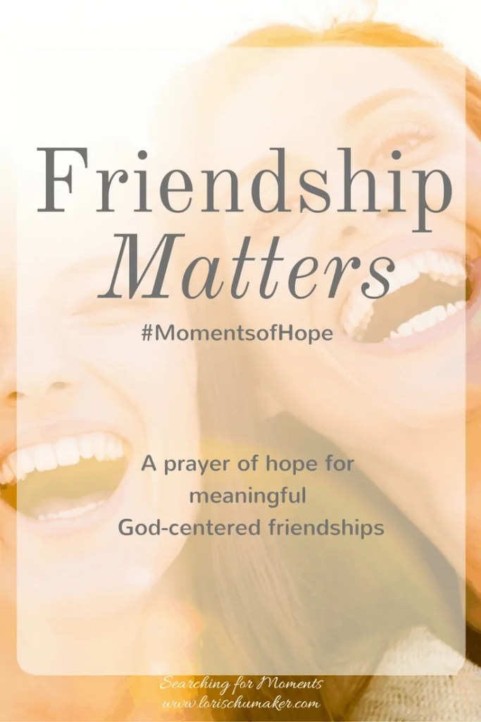 Friendship does matter. And meaningful God-centered friendships are possible. Join us at #MomentsofHope and begin praying today!- Lori Schumaker - Searching for Moments