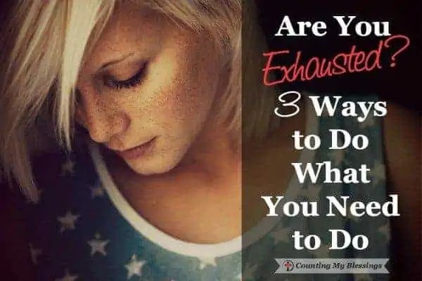 3 Ways to Do What You Have to When You Are Exhausted by Deb Wolf at Counting My Blessings