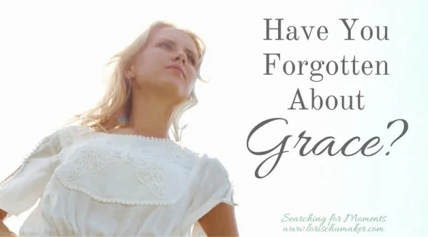 Have You Forgotten About Grace -A Prayer to Receive God's Grace - Praying Hebrews 4:16 and 2 Corinthians 12:8-9 - #MomentsofHope - Lori Schumaker